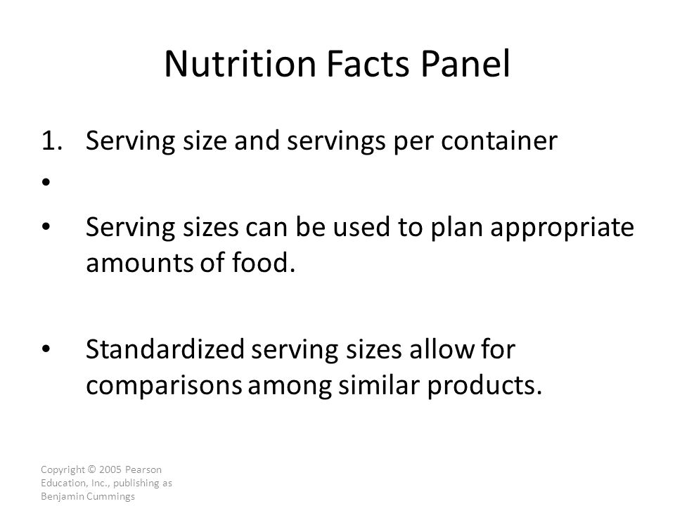 Copyright © 2005 Pearson Education, Inc., publishing as Benjamin Cummings Nutrition Facts Panel 1.Serving size and servings per container Serving sizes can be used to plan appropriate amounts of food.