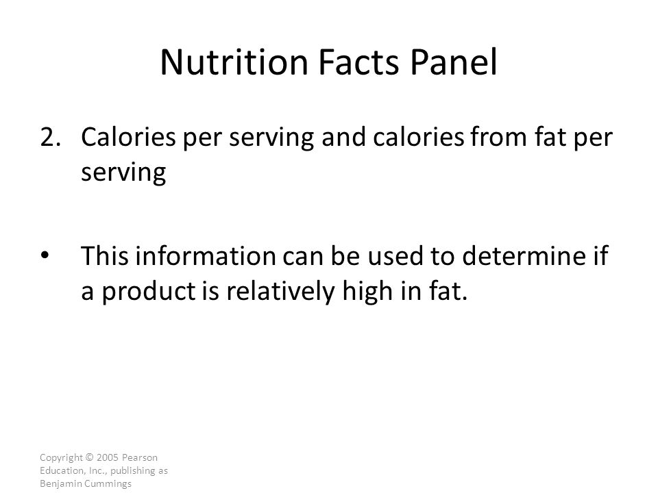 Copyright © 2005 Pearson Education, Inc., publishing as Benjamin Cummings Nutrition Facts Panel 2.Calories per serving and calories from fat per serving This information can be used to determine if a product is relatively high in fat.