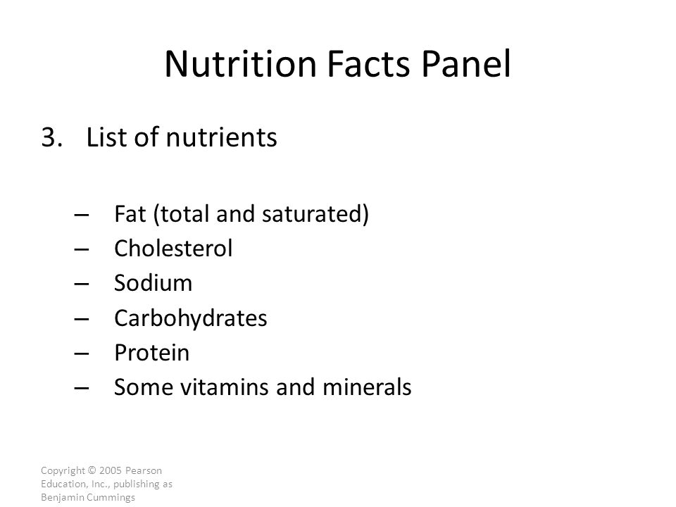 Copyright © 2005 Pearson Education, Inc., publishing as Benjamin Cummings Nutrition Facts Panel 3.List of nutrients – Fat (total and saturated) – Cholesterol – Sodium – Carbohydrates – Protein – Some vitamins and minerals