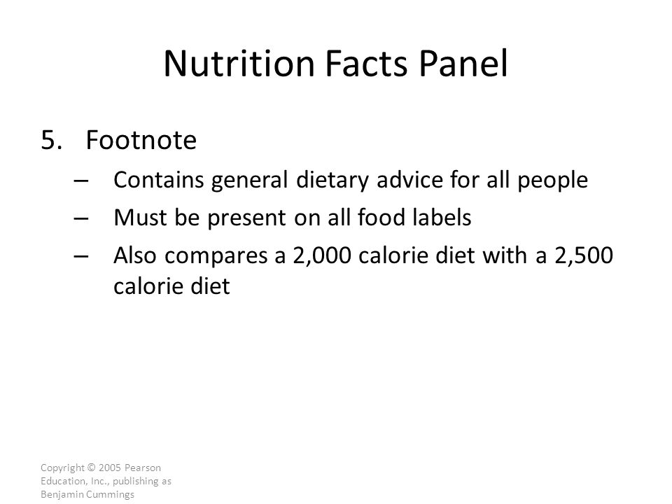 Copyright © 2005 Pearson Education, Inc., publishing as Benjamin Cummings Nutrition Facts Panel 5.Footnote – Contains general dietary advice for all people – Must be present on all food labels – Also compares a 2,000 calorie diet with a 2,500 calorie diet
