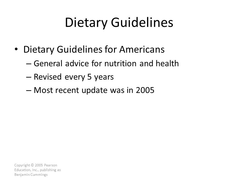 Copyright © 2005 Pearson Education, Inc., publishing as Benjamin Cummings Dietary Guidelines Dietary Guidelines for Americans – General advice for nutrition and health – Revised every 5 years – Most recent update was in 2005