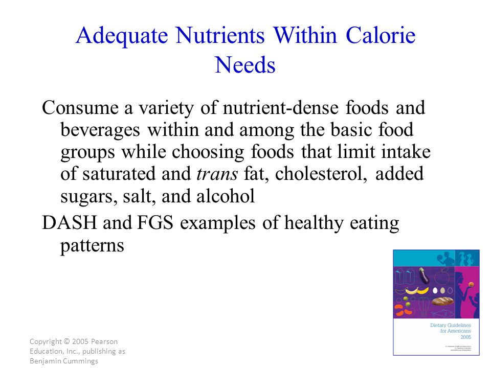 Copyright © 2005 Pearson Education, Inc., publishing as Benjamin Cummings Adequate Nutrients Within Calorie Needs Consume a variety of nutrient-dense foods and beverages within and among the basic food groups while choosing foods that limit intake of saturated and trans fat, cholesterol, added sugars, salt, and alcohol DASH and FGS examples of healthy eating patterns