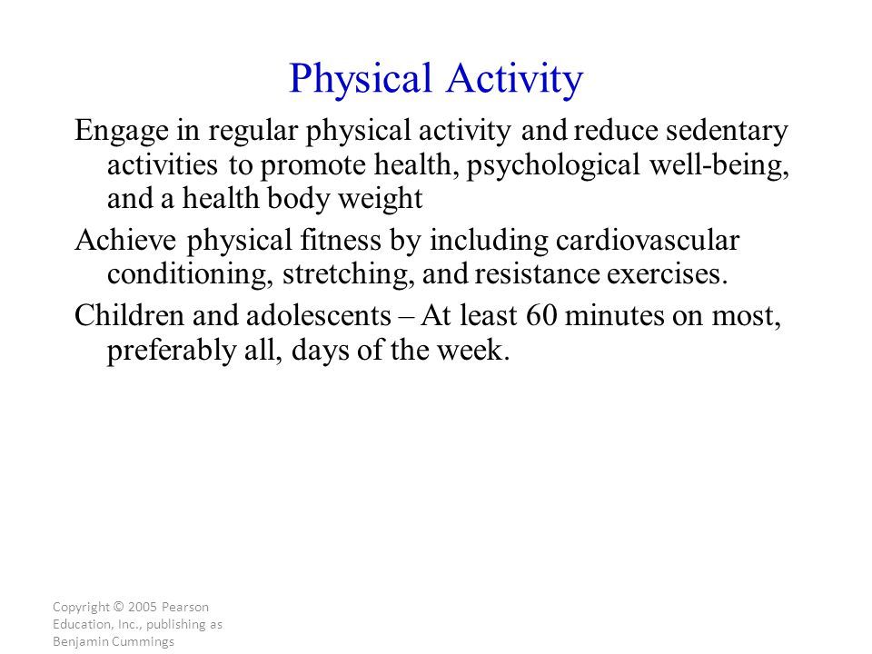 Copyright © 2005 Pearson Education, Inc., publishing as Benjamin Cummings Physical Activity Engage in regular physical activity and reduce sedentary activities to promote health, psychological well-being, and a health body weight Achieve physical fitness by including cardiovascular conditioning, stretching, and resistance exercises.