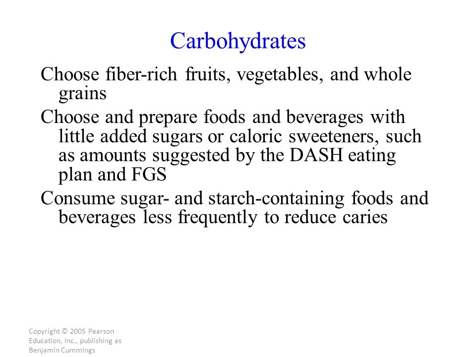Copyright © 2005 Pearson Education, Inc., publishing as Benjamin Cummings Carbohydrates Choose fiber-rich fruits, vegetables, and whole grains Choose and prepare foods and beverages with little added sugars or caloric sweeteners, such as amounts suggested by the DASH eating plan and FGS Consume sugar- and starch-containing foods and beverages less frequently to reduce caries