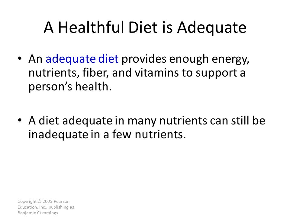 Copyright © 2005 Pearson Education, Inc., publishing as Benjamin Cummings A Healthful Diet is Adequate An adequate diet provides enough energy, nutrients, fiber, and vitamins to support a person's health.