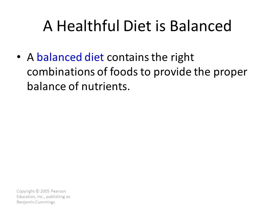 Copyright © 2005 Pearson Education, Inc., publishing as Benjamin Cummings A Healthful Diet is Balanced A balanced diet contains the right combinations of foods to provide the proper balance of nutrients.