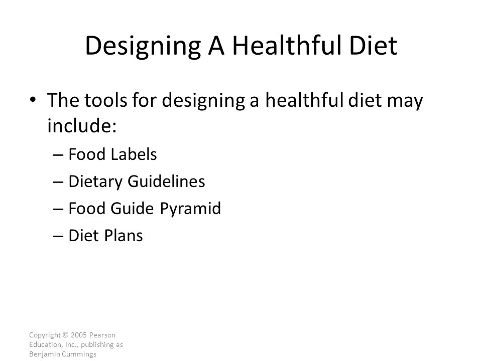 Copyright © 2005 Pearson Education, Inc., publishing as Benjamin Cummings Designing A Healthful Diet The tools for designing a healthful diet may include: – Food Labels – Dietary Guidelines – Food Guide Pyramid – Diet Plans