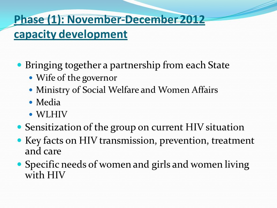 Phase (1): November-December 2012 capacity development Bringing together a partnership from each State Wife of the governor Ministry of Social Welfare and Women Affairs Media WLHIV Sensitization of the group on current HIV situation Key facts on HIV transmission, prevention, treatment and care Specific needs of women and girls and women living with HIV