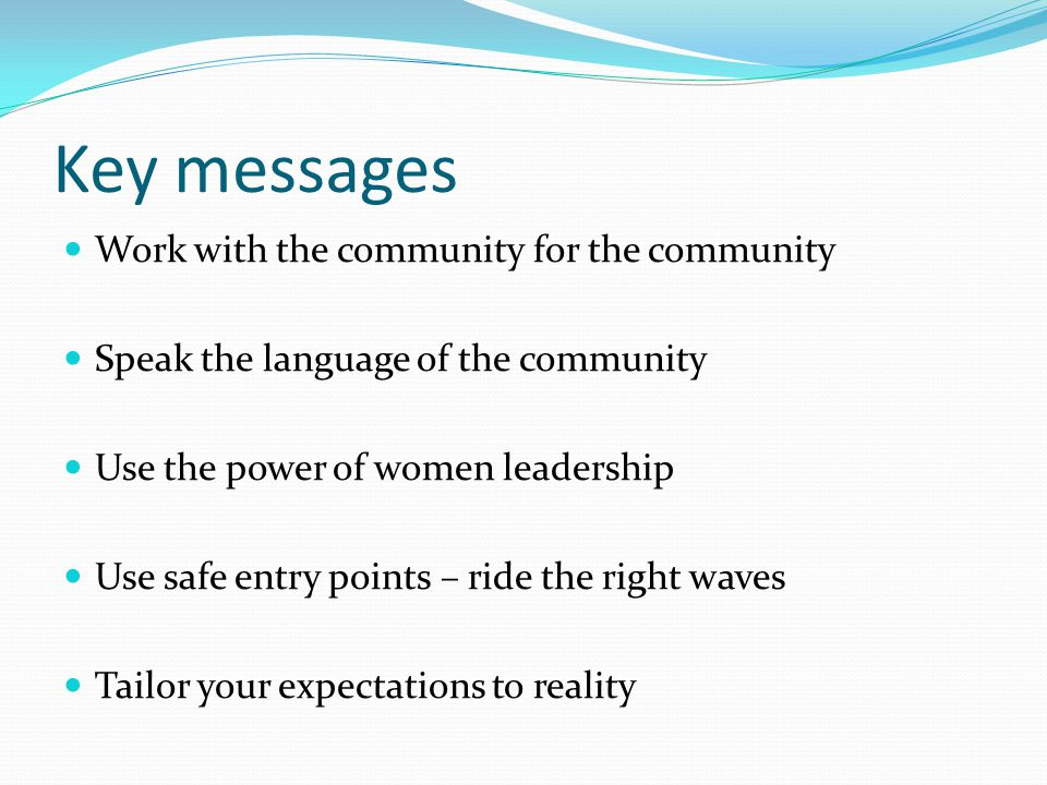 Key messages Work with the community for the community Speak the language of the community Use the power of women leadership Use safe entry points – ride the right waves Tailor your expectations to reality