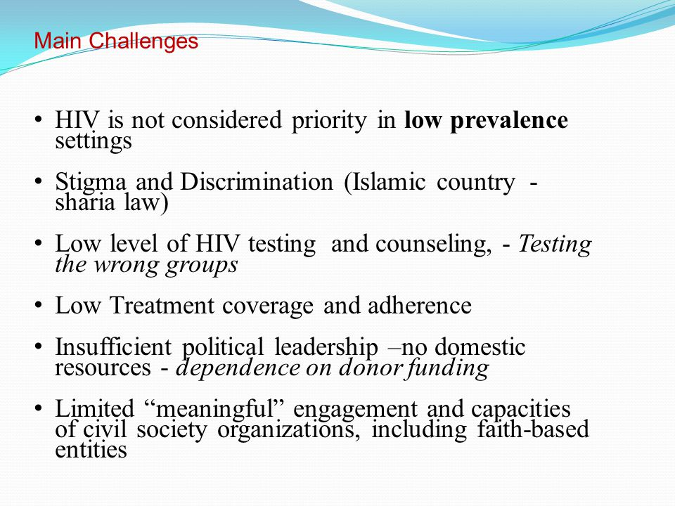 Main Challenges HIV is not considered priority in low prevalence settings Stigma and Discrimination (Islamic country - sharia law) Low level of HIV testing and counseling, - Testing the wrong groups Low Treatment coverage and adherence Insufficient political leadership –no domestic resources - dependence on donor funding Limited meaningful engagement and capacities of civil society organizations, including faith-based entities