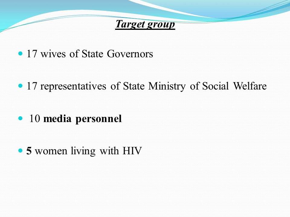 Target group 17 wives of State Governors 17 representatives of State Ministry of Social Welfare 10 media personnel 5 women living with HIV