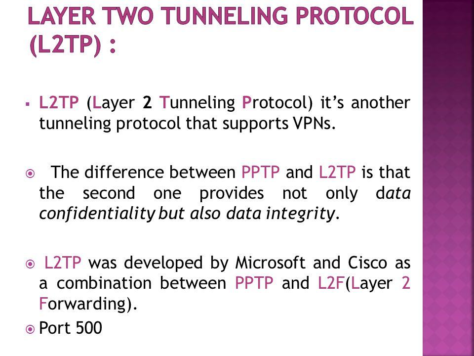  L2TP (Layer 2 Tunneling Protocol) it's another tunneling protocol that supports VPNs.