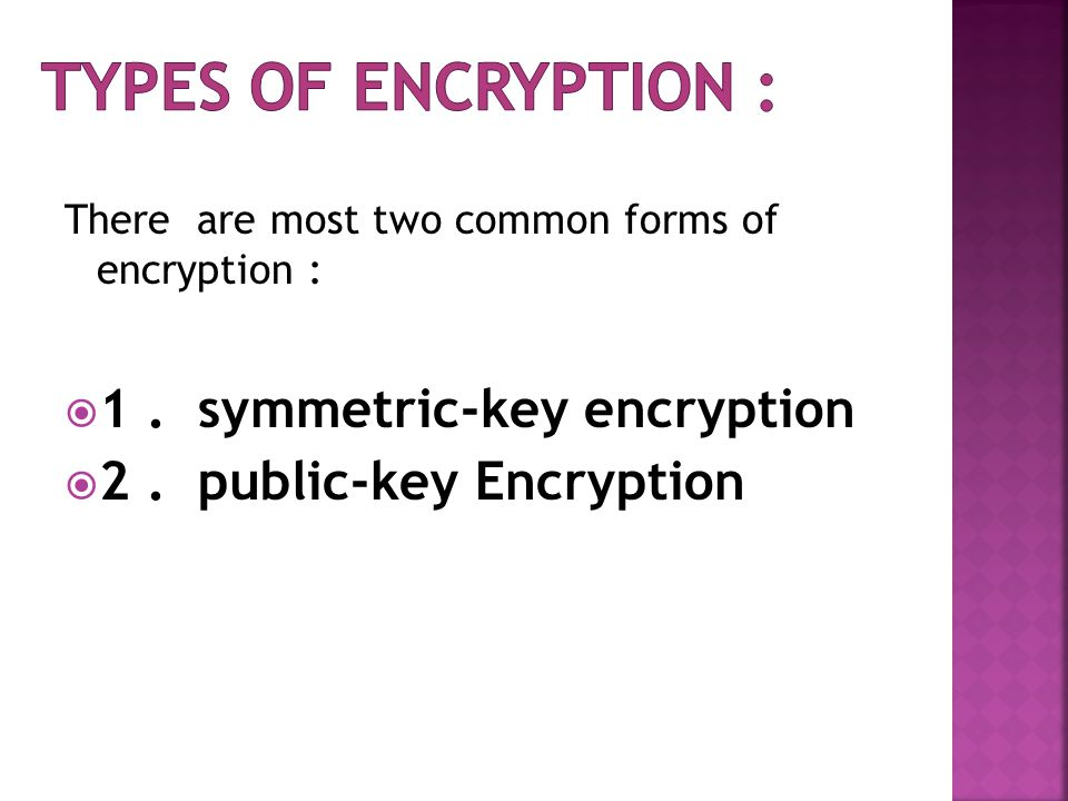 There are most two common forms of encryption :  1.