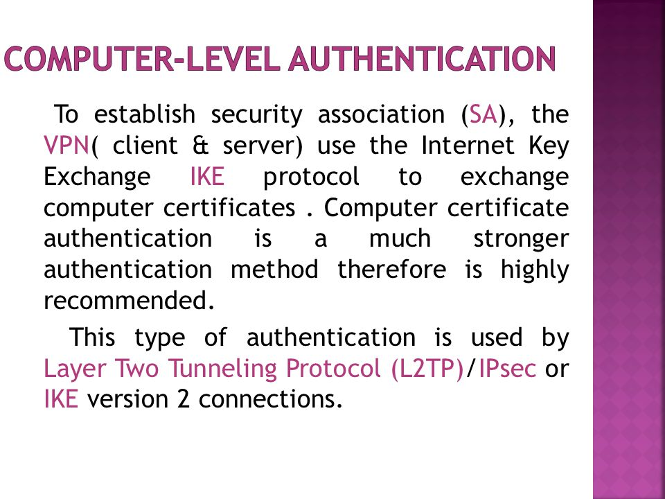 To establish security association (SA), the VPN( client & server) use the Internet Key Exchange IKE protocol to exchange computer certificates.