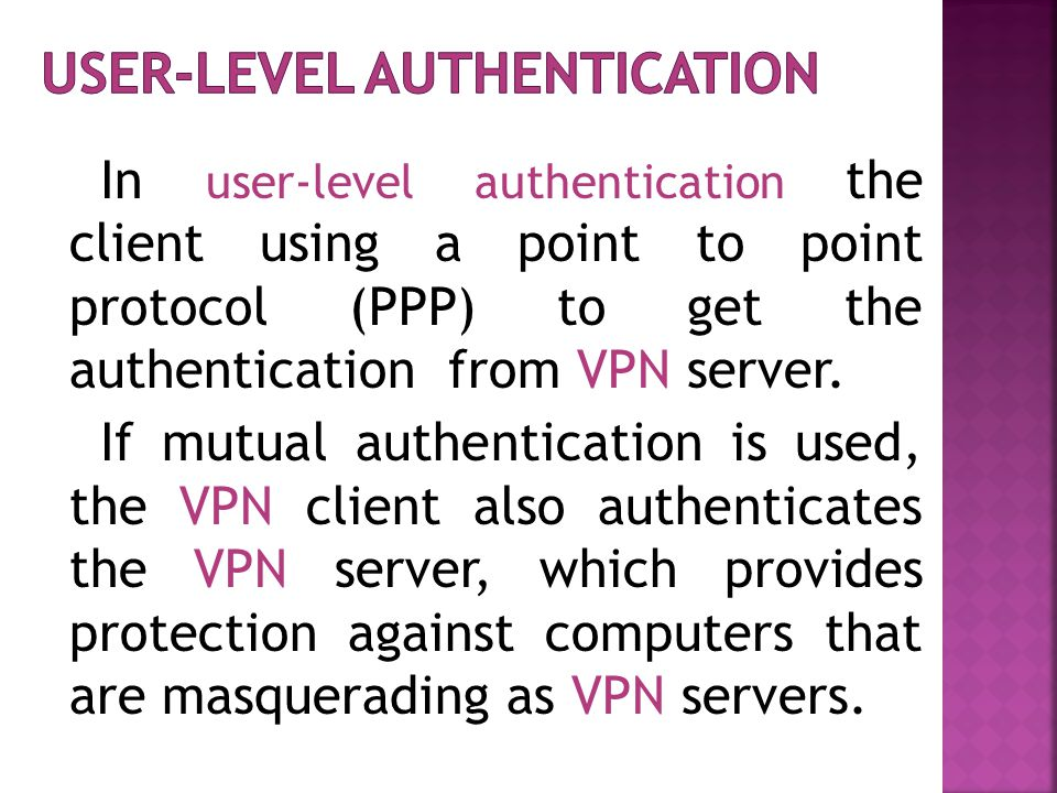 In user-level authentication the client using a point to point protocol (PPP) to get the authentication from VPN server.