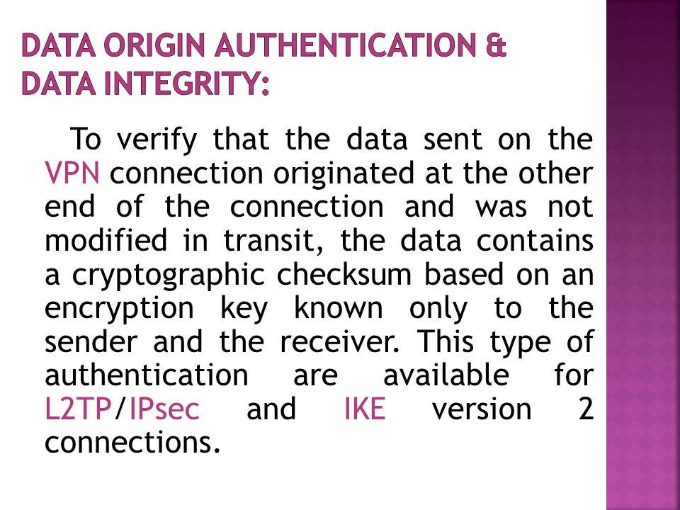 To verify that the data sent on the VPN connection originated at the other end of the connection and was not modified in transit, the data contains a cryptographic checksum based on an encryption key known only to the sender and the receiver.