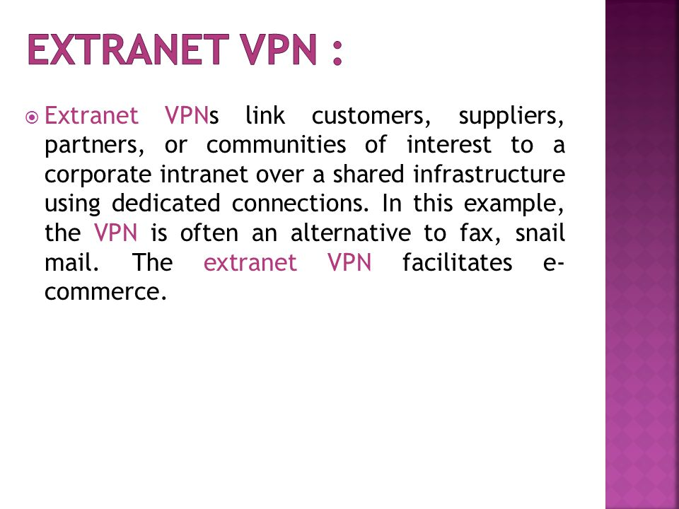  Extranet VPNs link customers, suppliers, partners, or communities of interest to a corporate intranet over a shared infrastructure using dedicated connections.