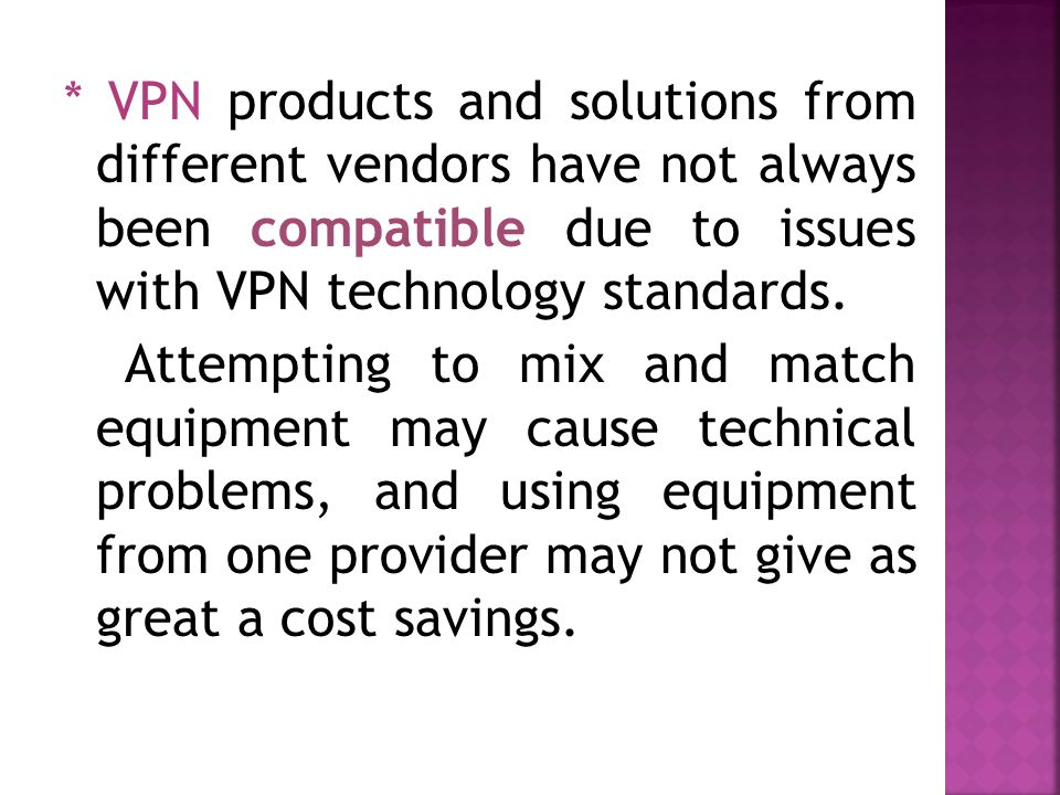 * VPN products and solutions from different vendors have not always been compatible due to issues with VPN technology standards.