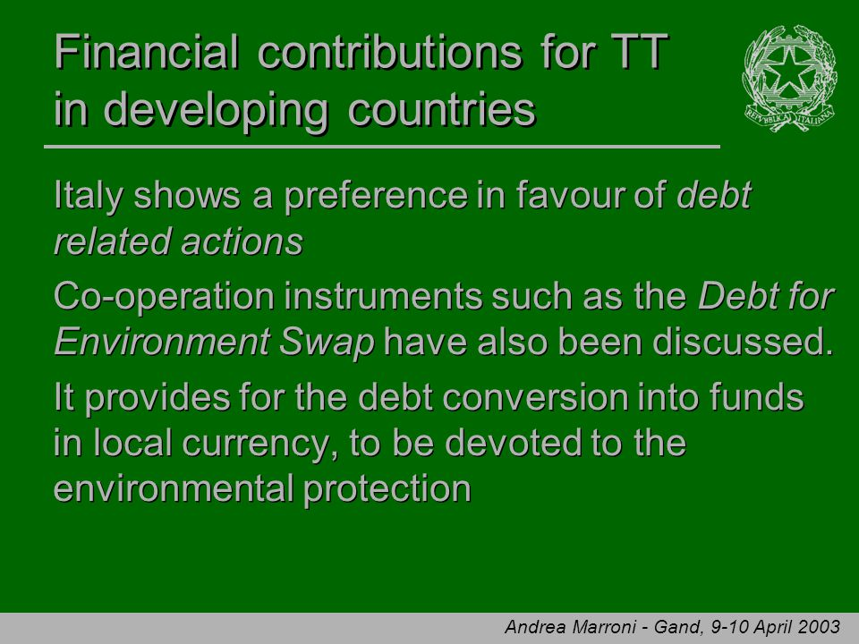 Andrea Marroni - Gand, 9-10 April 2003 Financial contributions for TT in developing countries Italy shows a preference in favour of debt related actions Co-operation instruments such as the Debt for Environment Swap have also been discussed.