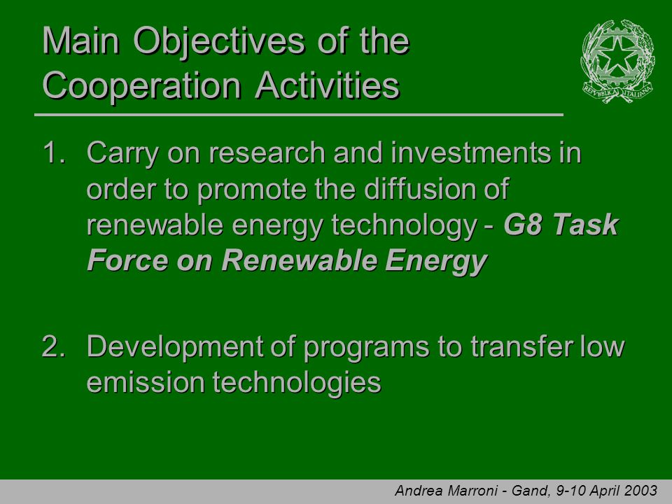 Andrea Marroni - Gand, 9-10 April 2003 Main Objectives of the Cooperation Activities 1.Carry on research and investments in order to promote the diffusion of renewable energy technology - G8 Task Force on Renewable Energy 2.Development of programs to transfer low emission technologies 1.Carry on research and investments in order to promote the diffusion of renewable energy technology - G8 Task Force on Renewable Energy 2.Development of programs to transfer low emission technologies