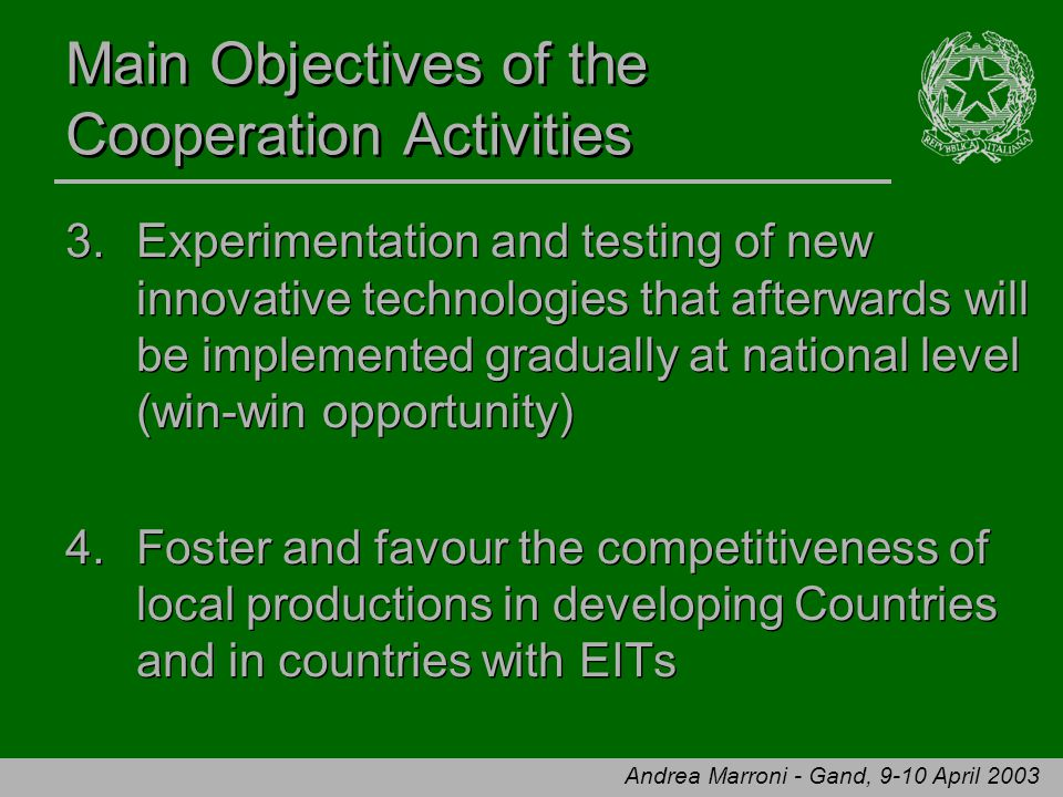 Andrea Marroni - Gand, 9-10 April 2003 Main Objectives of the Cooperation Activities 3.Experimentation and testing of new innovative technologies that afterwards will be implemented gradually at national level (win-win opportunity) 4.Foster and favour the competitiveness of local productions in developing Countries and in countries with EITs 3.Experimentation and testing of new innovative technologies that afterwards will be implemented gradually at national level (win-win opportunity) 4.Foster and favour the competitiveness of local productions in developing Countries and in countries with EITs
