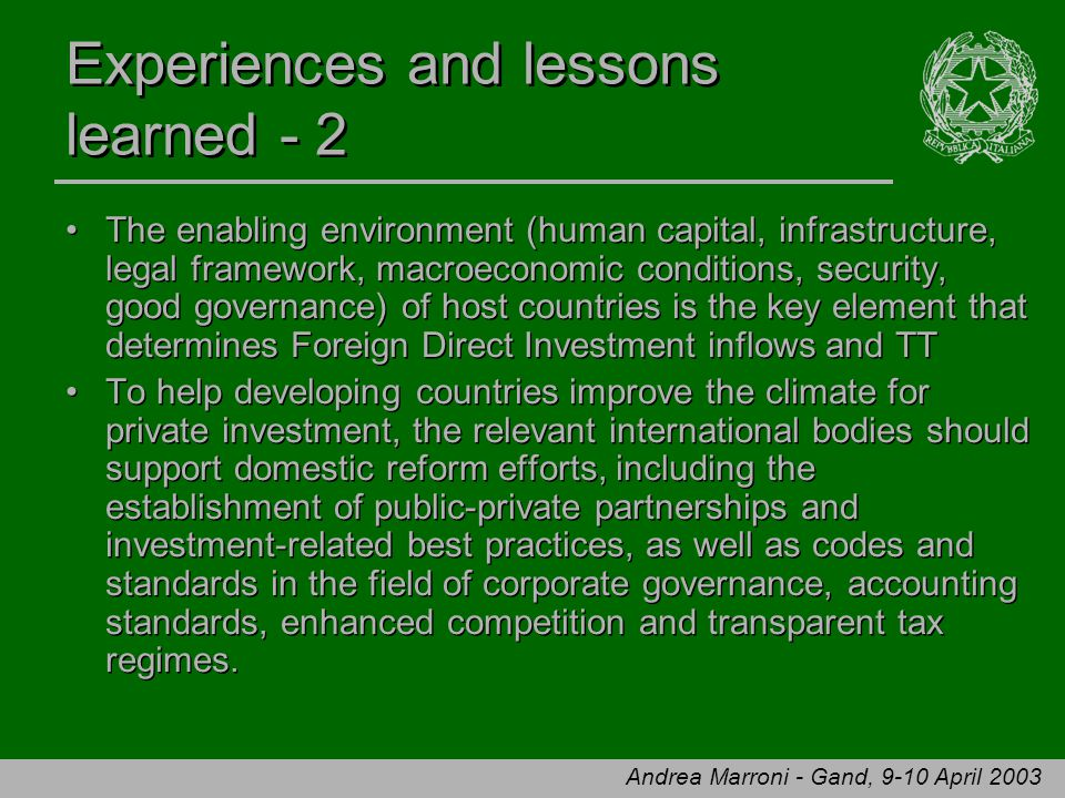 Andrea Marroni - Gand, 9-10 April 2003 Experiences and lessons learned - 2 The enabling environment (human capital, infrastructure, legal framework, macroeconomic conditions, security, good governance) of host countries is the key element that determines Foreign Direct Investment inflows and TT To help developing countries improve the climate for private investment, the relevant international bodies should support domestic reform efforts, including the establishment of public-private partnerships and investment-related best practices, as well as codes and standards in the field of corporate governance, accounting standards, enhanced competition and transparent tax regimes.