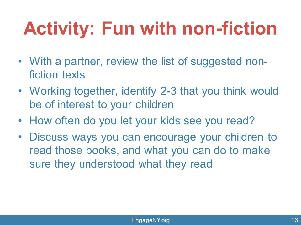 Activity: Fun with non-fiction With a partner, review the list of suggested non- fiction texts Working together, identify 2-3 that you think would be of interest to your children How often do you let your kids see you read.