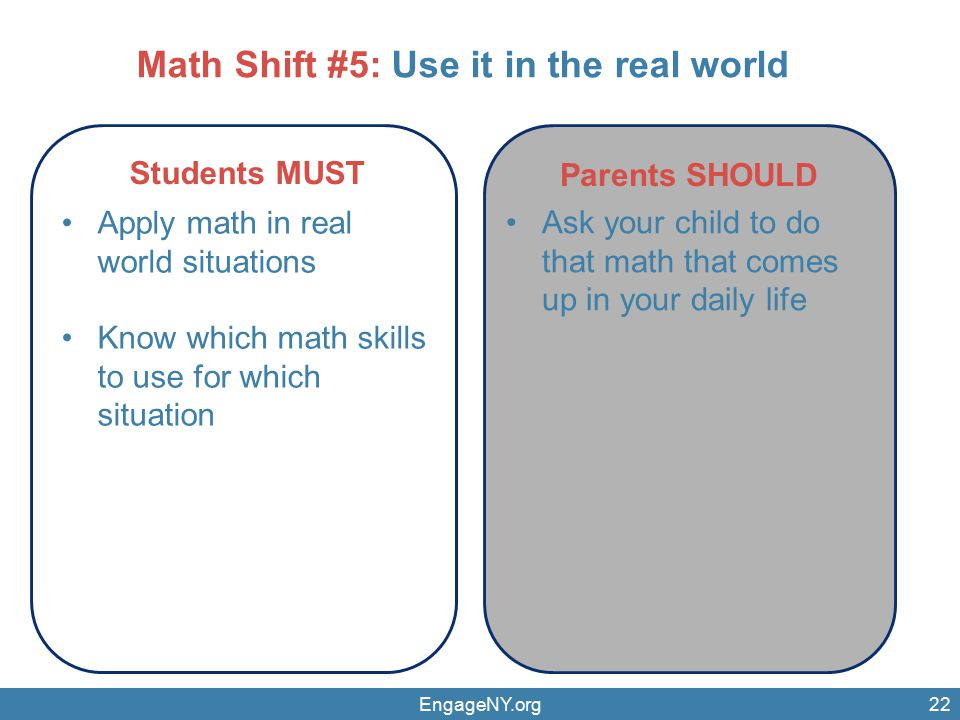 EngageNY.org22 Parents SHOULD Students MUST Apply math in real world situations Know which math skills to use for which situation Ask your child to do that math that comes up in your daily life Math Shift #5: Use it in the real world