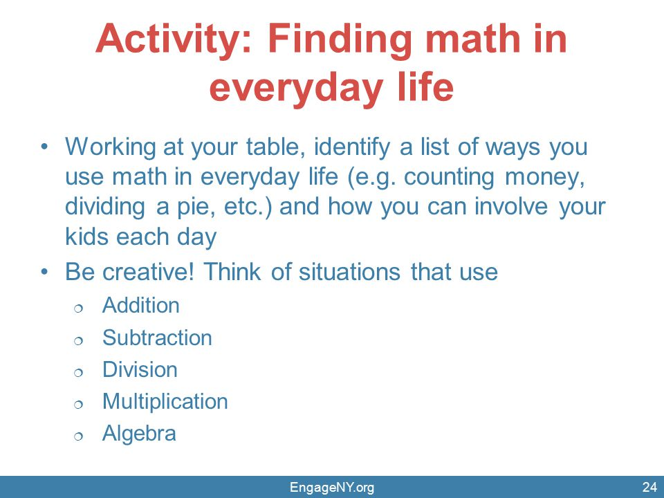 Activity: Finding math in everyday life Working at your table, identify a list of ways you use math in everyday life (e.g.