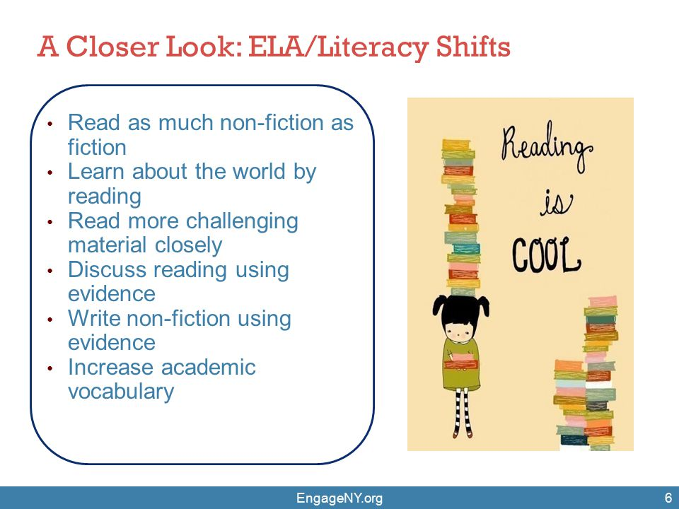 EngageNY.org6 Read as much non-fiction as fiction Learn about the world by reading Read more challenging material closely Discuss reading using evidence Write non-fiction using evidence Increase academic vocabulary A Closer Look: ELA/Literacy Shifts