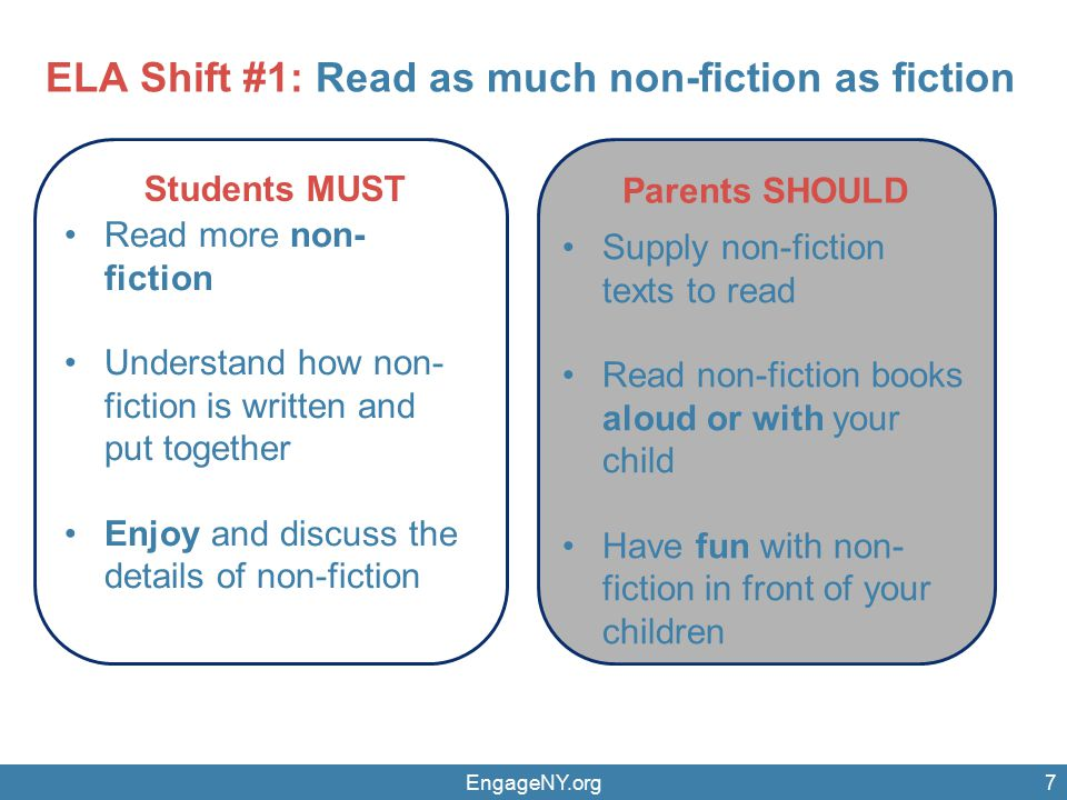EngageNY.org7 Parents SHOULD Students MUST Read more non- fiction Understand how non- fiction is written and put together Enjoy and discuss the details of non-fiction Supply non-fiction texts to read Read non-fiction books aloud or with your child Have fun with non- fiction in front of your children ELA Shift #1: Read as much non-fiction as fiction