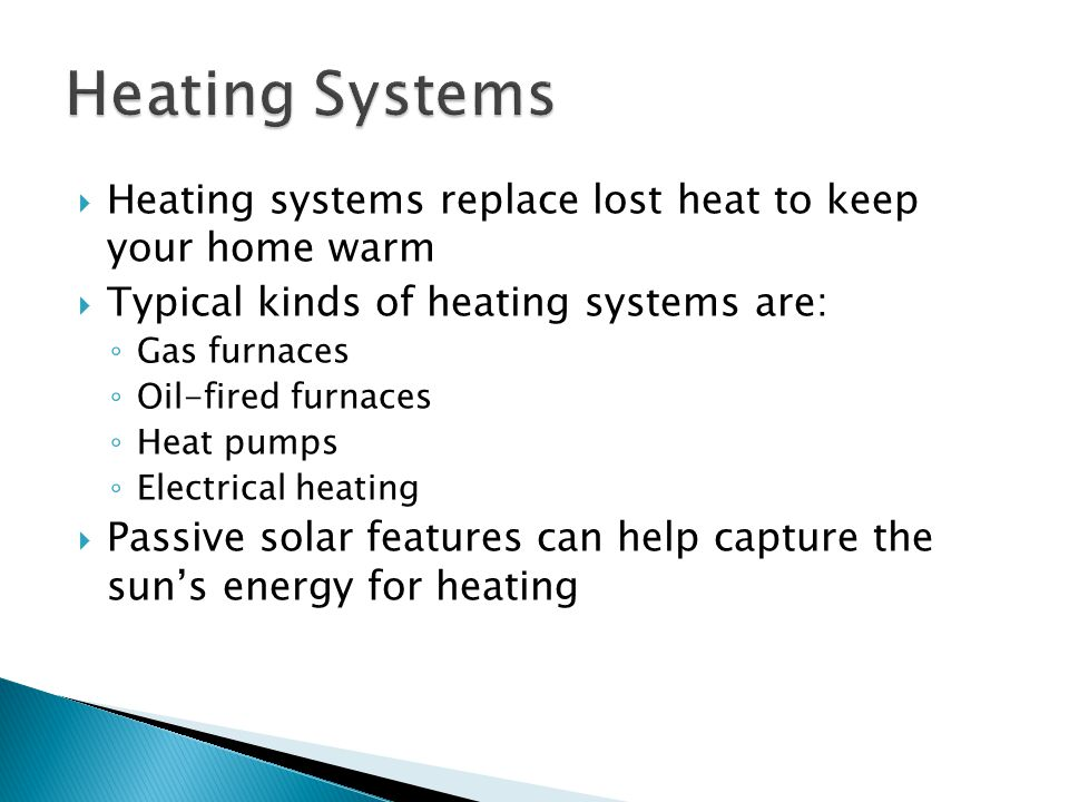  Heating systems replace lost heat to keep your home warm  Typical kinds of heating systems are: ◦ Gas furnaces ◦ Oil-fired furnaces ◦ Heat pumps ◦ Electrical heating  Passive solar features can help capture the sun's energy for heating