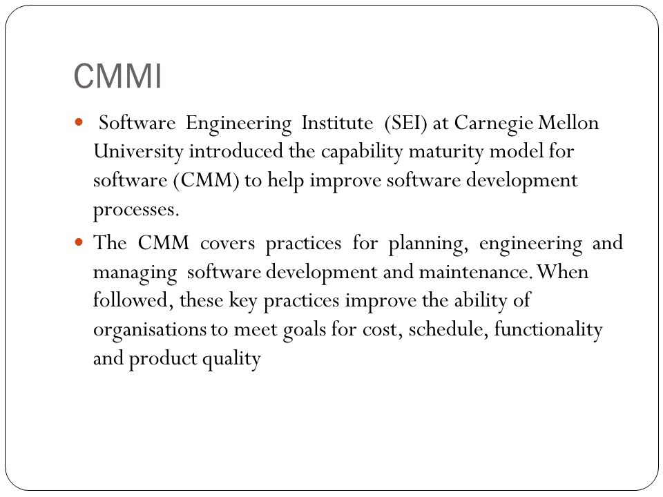 CMMI Software Engineering Institute (SEI) at Carnegie Mellon University introduced the capability maturity model for software (CMM) to help improve software development processes.