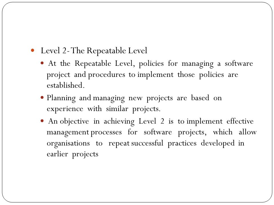Level 2- The Repeatable Level At the Repeatable Level, policies for managing a software project and procedures to implement those policies are established.