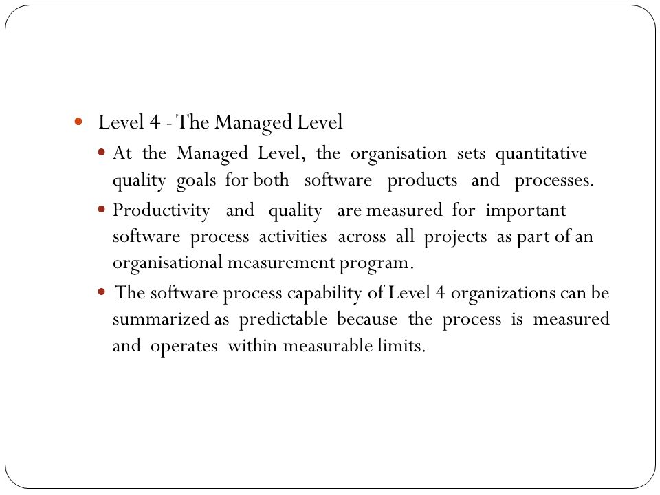 Level 4 - The Managed Level At the Managed Level, the organisation sets quantitative quality goals for both software products and processes.