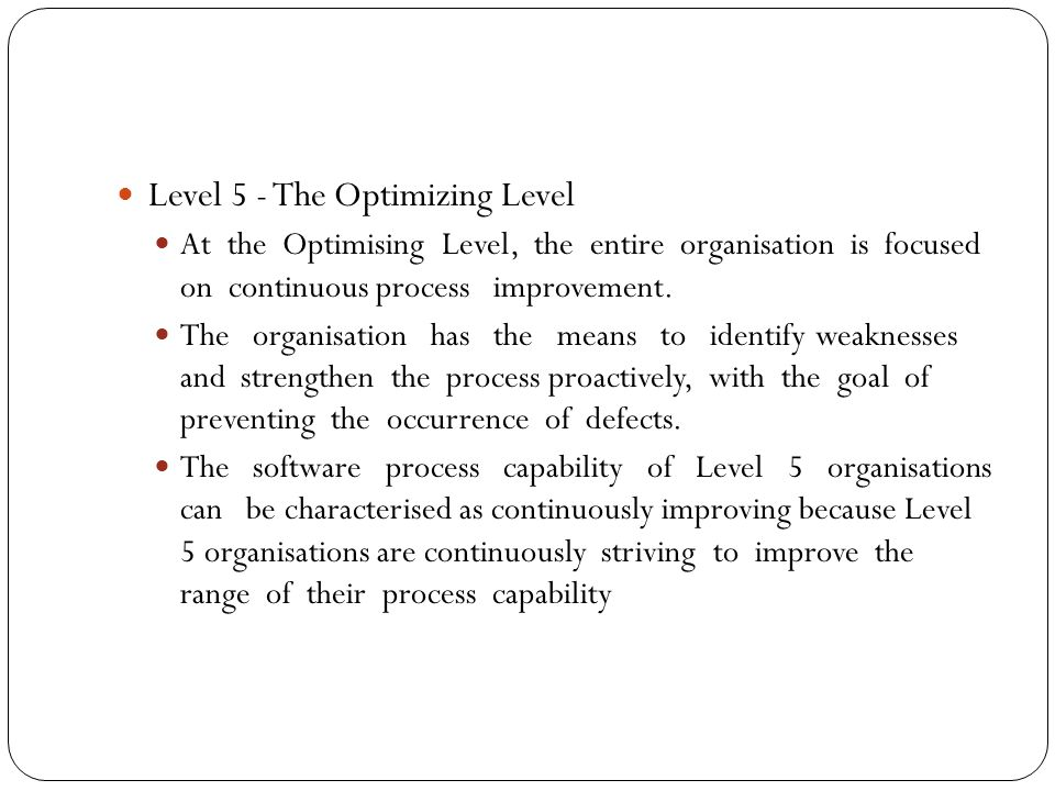 Level 5 - The Optimizing Level At the Optimising Level, the entire organisation is focused on continuous process improvement.