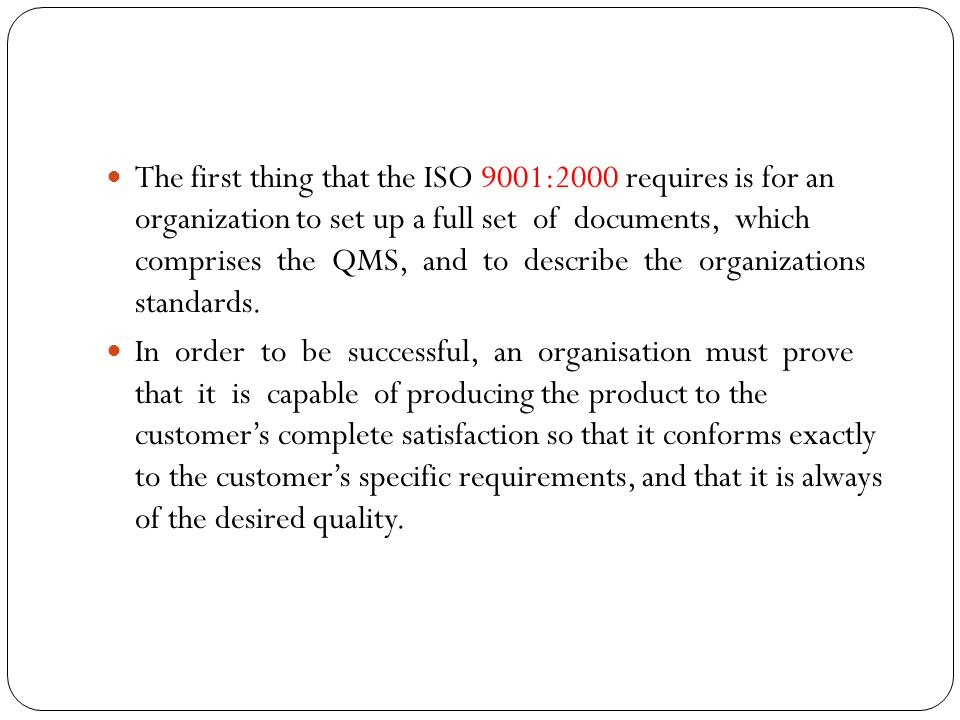 The first thing that the ISO 9001:2000 requires is for an organization to set up a full set of documents, which comprises the QMS, and to describe the organizations standards.