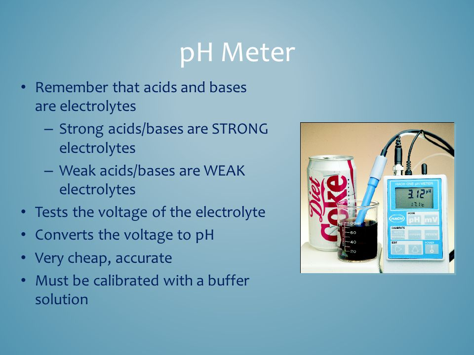 pH Meter Remember that acids and bases are electrolytes – Strong acids/bases are STRONG electrolytes – Weak acids/bases are WEAK electrolytes Tests the voltage of the electrolyte Converts the voltage to pH Very cheap, accurate Must be calibrated with a buffer solution