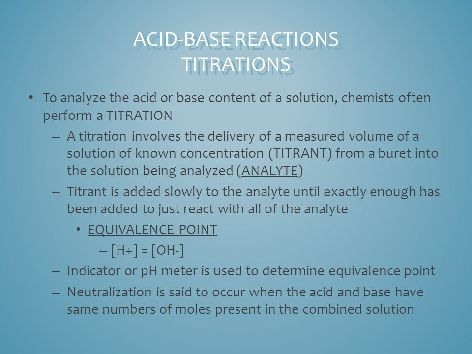 To analyze the acid or base content of a solution, chemists often perform a TITRATION – A titration involves the delivery of a measured volume of a solution of known concentration (TITRANT) from a buret into the solution being analyzed (ANALYTE) – Titrant is added slowly to the analyte until exactly enough has been added to just react with all of the analyte EQUIVALENCE POINT – [H+] = [OH-] – Indicator or pH meter is used to determine equivalence point – Neutralization is said to occur when the acid and base have same numbers of moles present in the combined solution ACID-BASE REACTIONS TITRATIONS