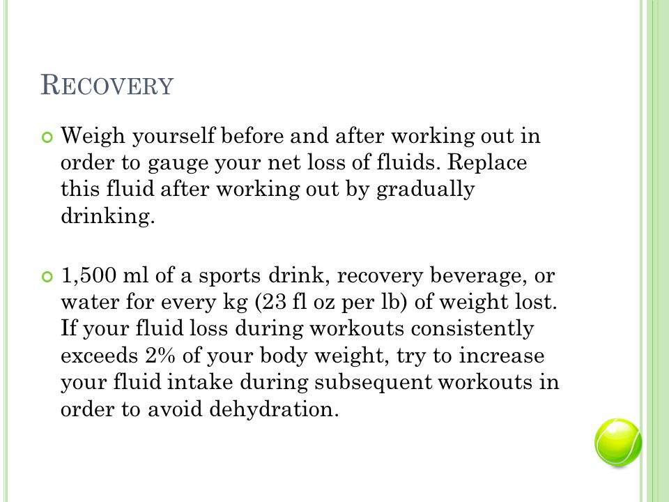 R ECOVERY Weigh yourself before and after working out in order to gauge your net loss of fluids.