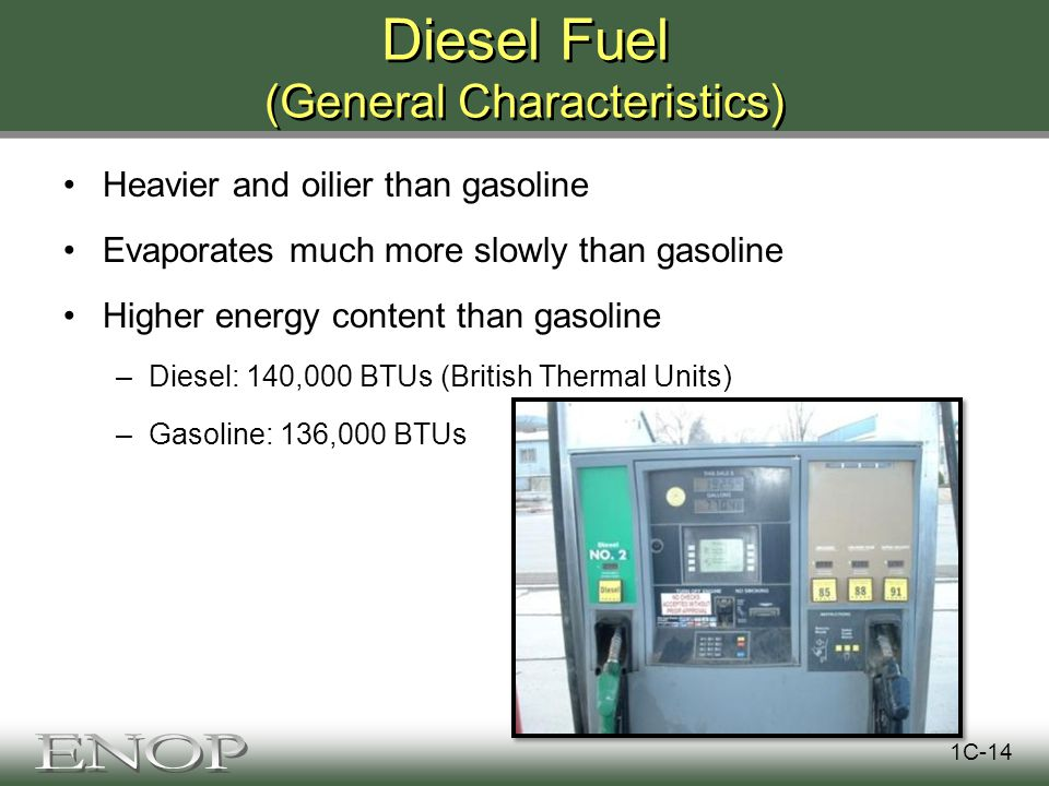 Diesel Fuel (General Characteristics) Heavier and oilier than gasoline Evaporates much more slowly than gasoline Higher energy content than gasoline –Diesel: 140,000 BTUs (British Thermal Units) –Gasoline: 136,000 BTUs 1C-14