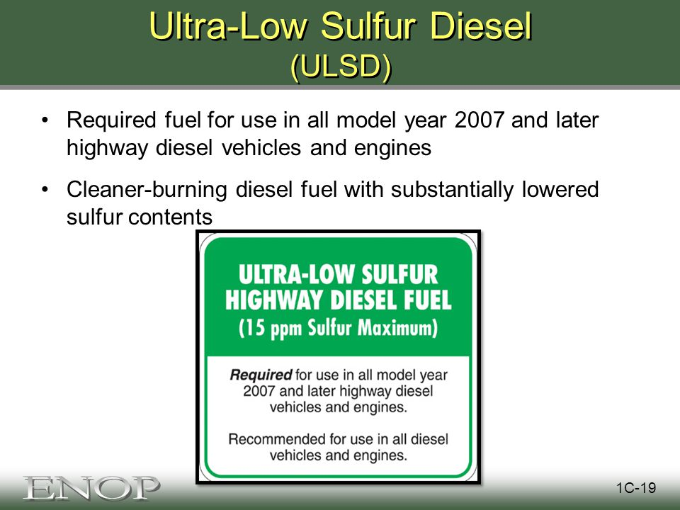 Ultra-Low Sulfur Diesel (ULSD) Required fuel for use in all model year 2007 and later highway diesel vehicles and engines Cleaner-burning diesel fuel with substantially lowered sulfur contents 1C-19