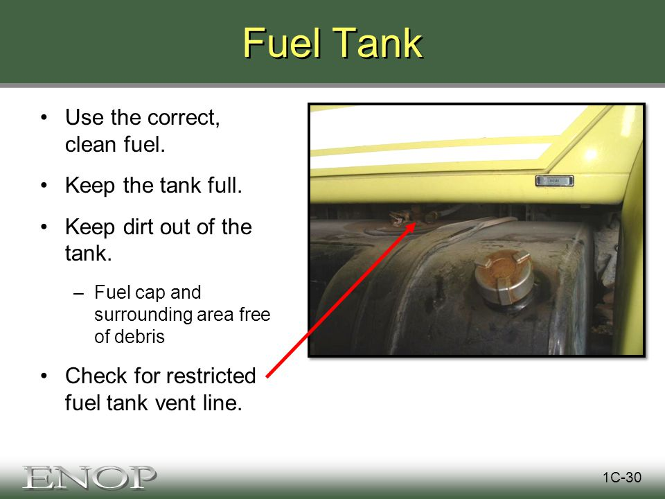 Fuel Tank Use the correct, clean fuel. Keep the tank full.