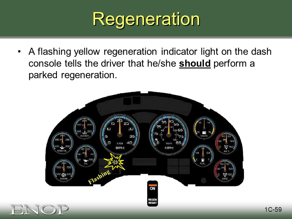 Regeneration A flashing yellow regeneration indicator light on the dash console tells the driver that he/she should perform a parked regeneration.