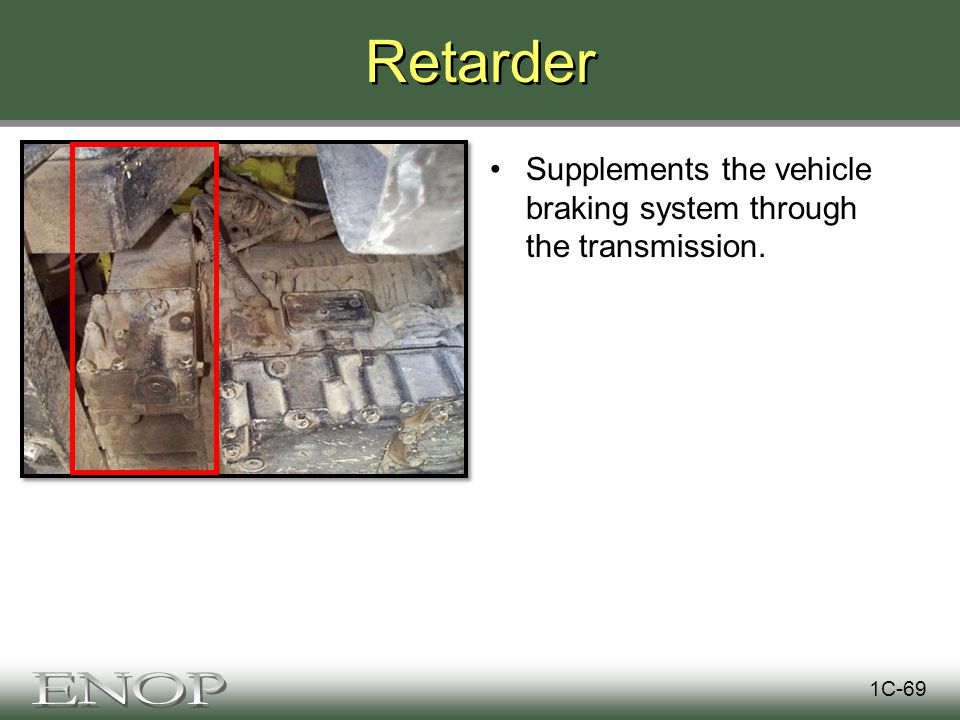 Retarder Supplements the vehicle braking system through the transmission. 1C-69