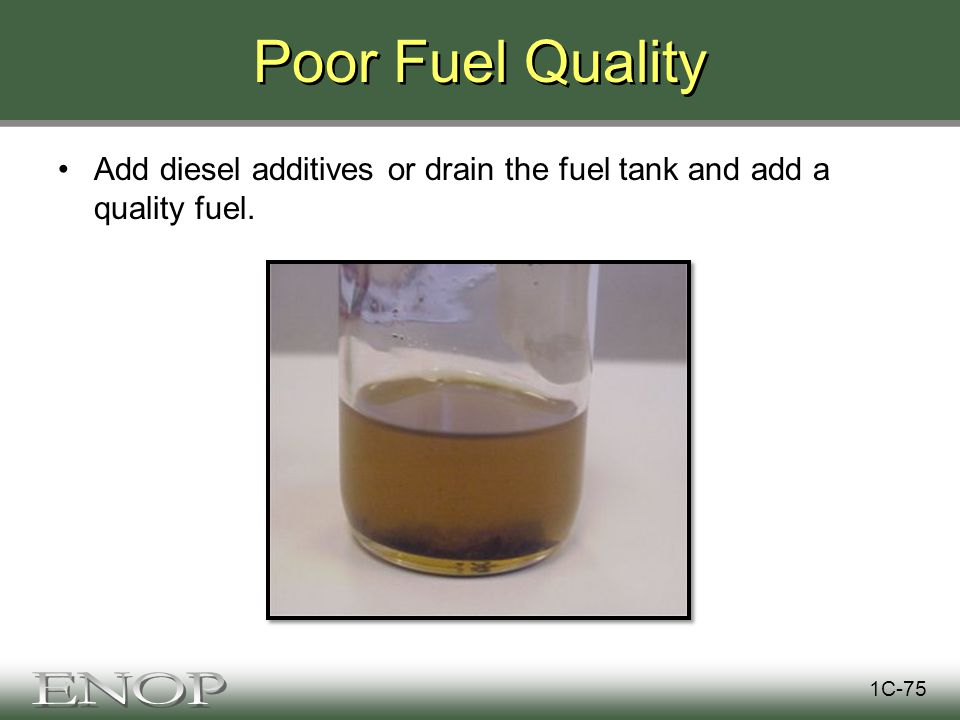 Poor Fuel Quality Add diesel additives or drain the fuel tank and add a quality fuel. 1C-75