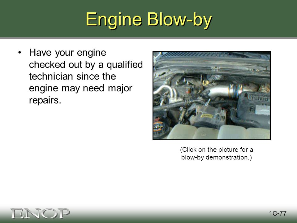 Engine Blow-by Have your engine checked out by a qualified technician since the engine may need major repairs.