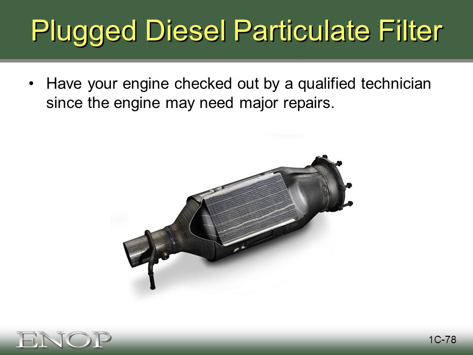 Plugged Diesel Particulate Filter Have your engine checked out by a qualified technician since the engine may need major repairs.