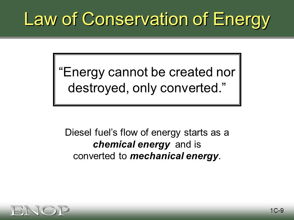 Law of Conservation of Energy Energy cannot be created nor destroyed, only converted. 1C-9 Diesel fuel's flow of energy starts as a chemical energy and is converted to mechanical energy.