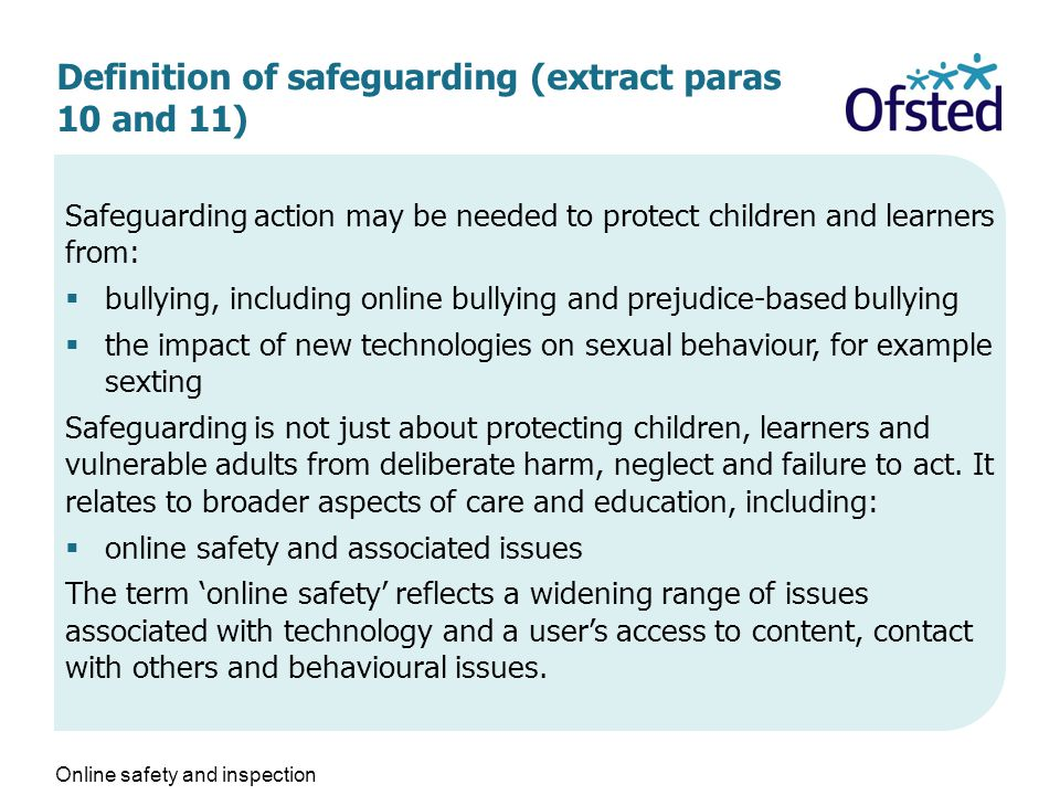 Definition of safeguarding (extract paras 10 and 11) Safeguarding action may be needed to protect children and learners from:  bullying, including online bullying and prejudice-based bullying  the impact of new technologies on sexual behaviour, for example sexting Safeguarding is not just about protecting children, learners and vulnerable adults from deliberate harm, neglect and failure to act.